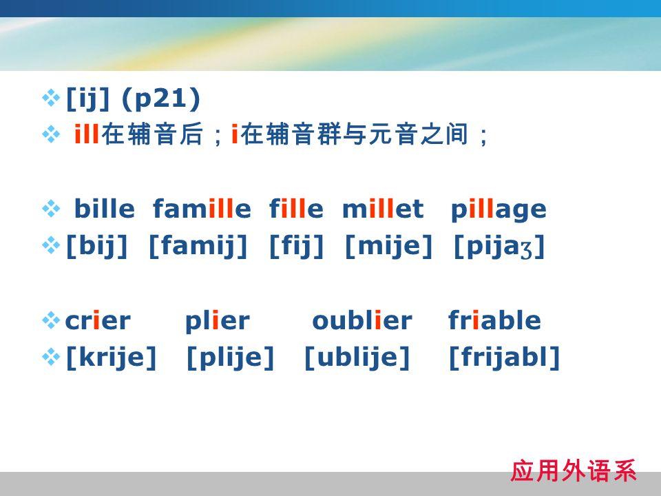 [ij] (p21) ill在辅音后;i在辅音群与元音之间; bille famille fille millet pillage. [bij] [famij] [fij] [mije] [pijaʒ]